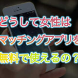 どうして女性はマッチングアプリを無料で使えるの?